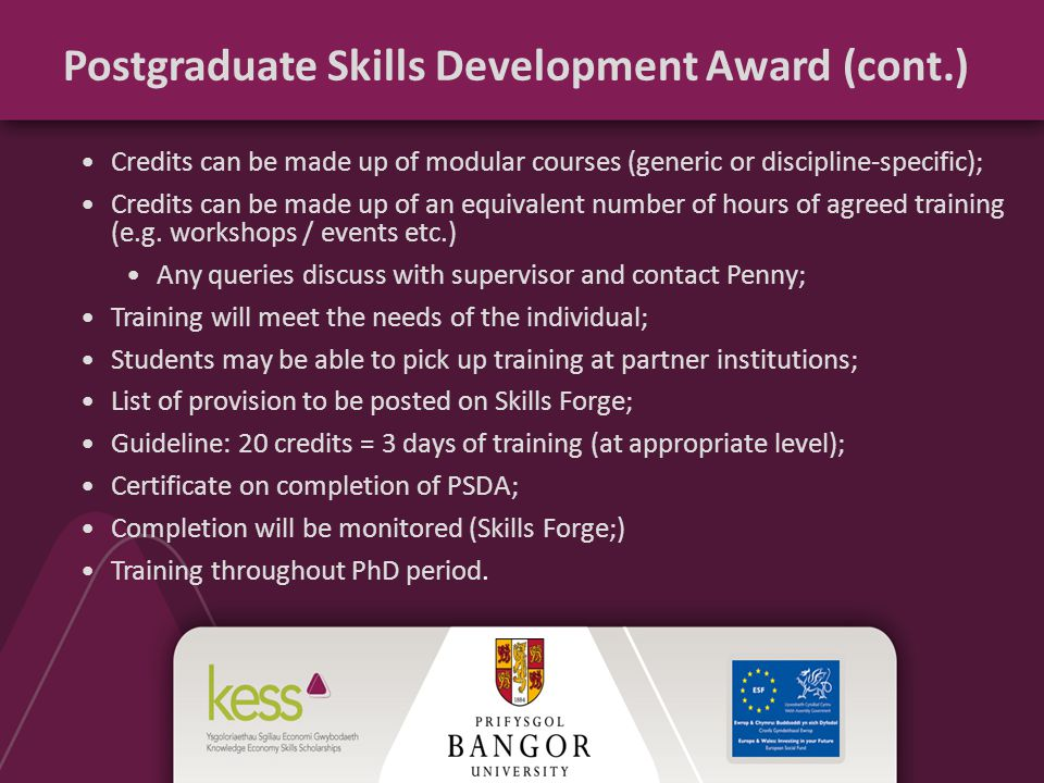 Postgraduate Skills Development Award (cont.) Credits can be made up of modular courses (generic or discipline-specific); Credits can be made up of an equivalent number of hours of agreed training (e.g.