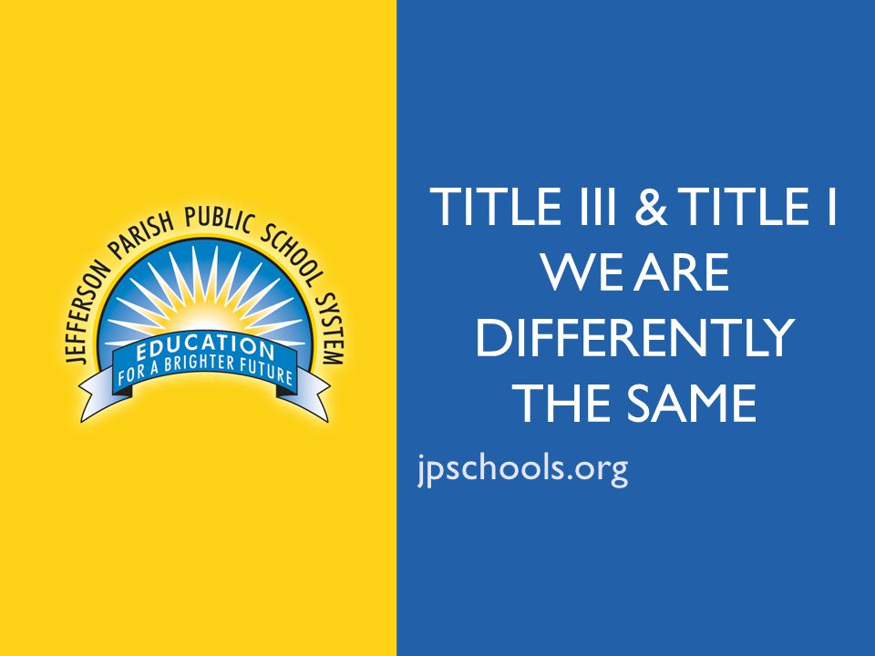 jpschools.org TITLE III & TITLE I WE ARE DIFFERENTLY THE SAME jpschools.org