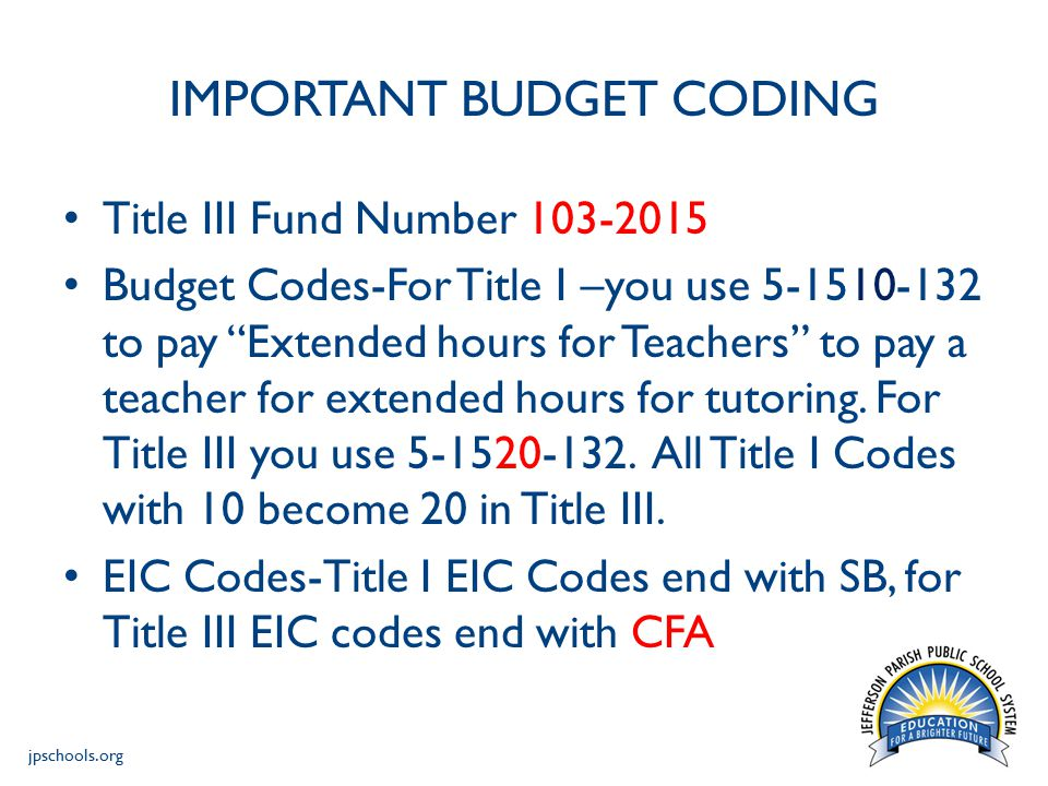 jpschools.org IMPORTANT BUDGET CODING Title III Fund Number 103-2015 Budget Codes-For Title I –you use 5-1510-132 to pay Extended hours for Teachers to pay a teacher for extended hours for tutoring.