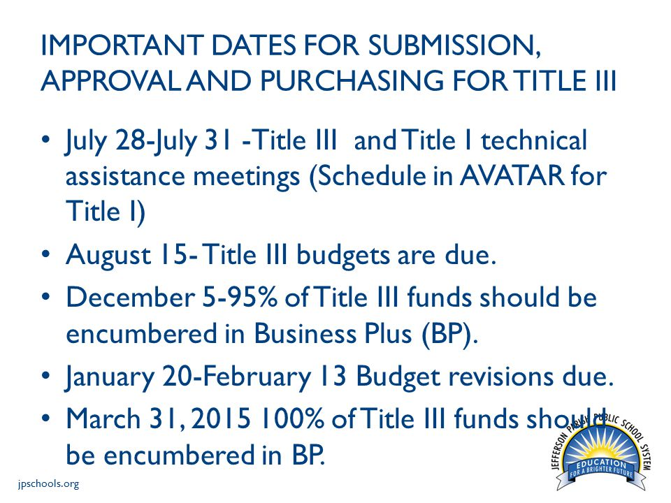 jpschools.org IMPORTANT DATES FOR SUBMISSION, APPROVAL AND PURCHASING FOR TITLE III July 28-July 31 -Title III and Title I technical assistance meetings (Schedule in AVATAR for Title I) August 15- Title III budgets are due.