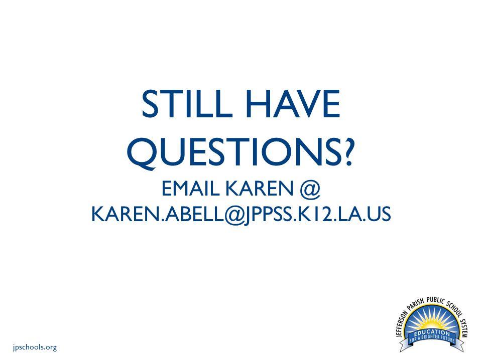 jpschools.org STILL HAVE QUESTIONS? EMAIL KAREN @ KAREN.ABELL@JPPSS.K12.LA.US