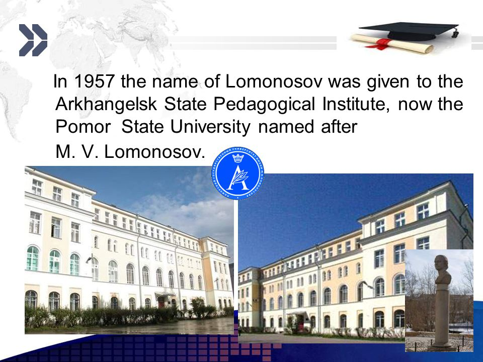Add your company slogan LOGO www.themegallery.com In 1957 the name of Lomonosov was given to the Arkhangelsk State Pedagogical Institute, now the Pomor State University named after M.