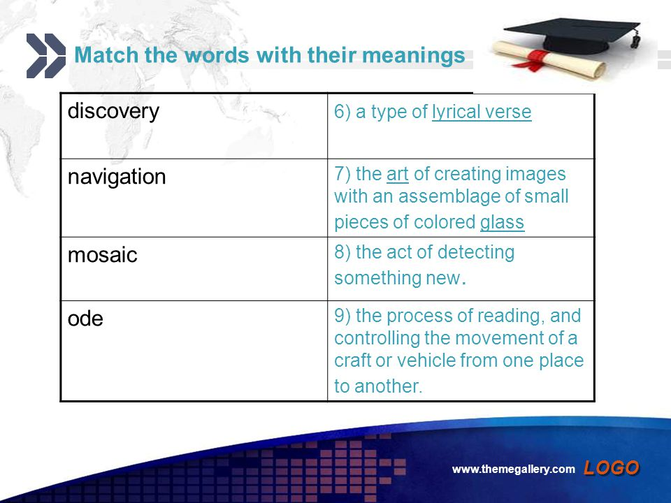 Add your company slogan LOGO www.themegallery.com Match the words with their meanings discovery 6) a type of lyrical verselyrical verse navigation 7) the art of creating images with an assemblage of small pieces of colored glassartglass mosaic 8) the act of detecting something new.