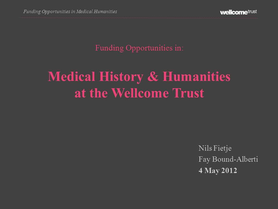Funding Opportunities in Medical Humanities Funding Opportunities in: Medical History & Humanities at the Wellcome Trust Nils Fietje Fay Bound-Alberti 4 May 2012