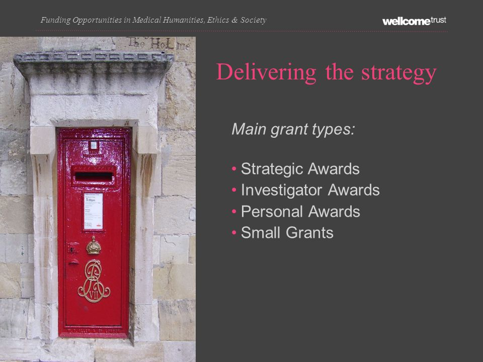 Delivering the strategy Funding Opportunities in Medical Humanities, Ethics & Society Main grant types: Strategic Awards Investigator Awards Personal Awards Small Grants