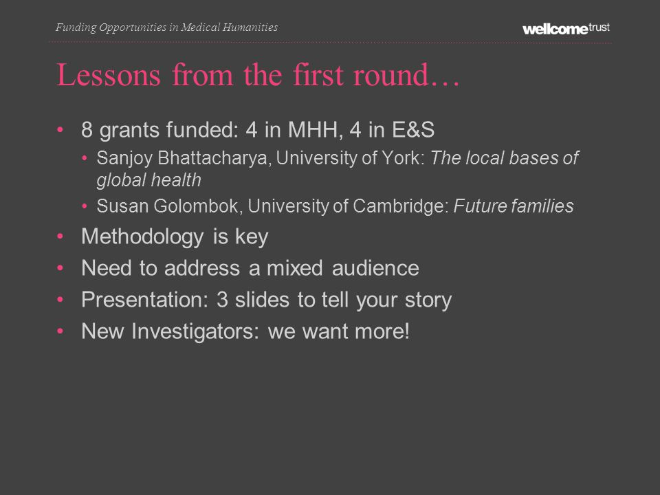 Lessons from the first round… 8 grants funded: 4 in MHH, 4 in E&S Sanjoy Bhattacharya, University of York: The local bases of global health Susan Golombok, University of Cambridge: Future families Methodology is key Need to address a mixed audience Presentation: 3 slides to tell your story New Investigators: we want more.