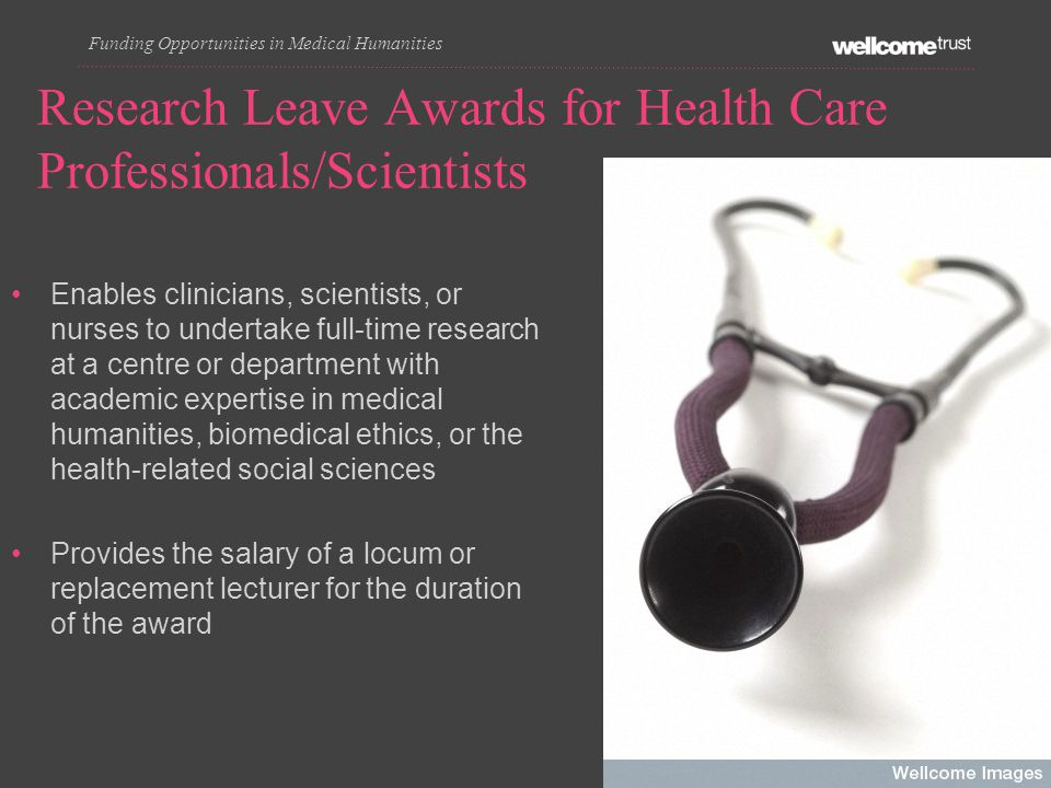 Enables clinicians, scientists, or nurses to undertake full-time research at a centre or department with academic expertise in medical humanities, biomedical ethics, or the health-related social sciences Provides the salary of a locum or replacement lecturer for the duration of the award Research Leave Awards for Health Care Professionals/Scientists Funding Opportunities in Medical Humanities