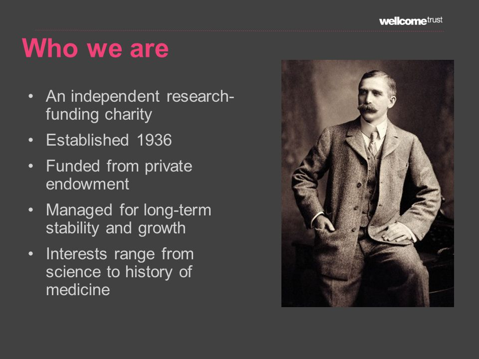 An independent research- funding charity Established 1936 Funded from private endowment Managed for long-term stability and growth Interests range from science to history of medicine Who we are