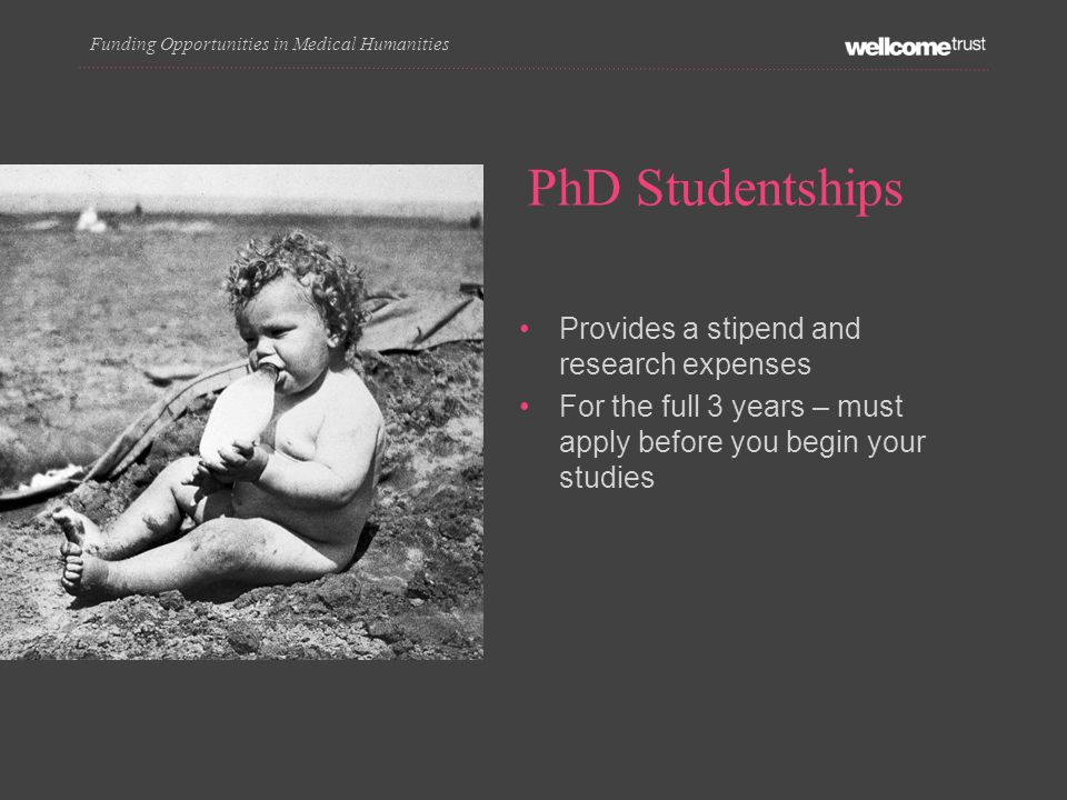 PhD Studentships Funding Opportunities in Medical Humanities Provides a stipend and research expenses For the full 3 years – must apply before you begin your studies