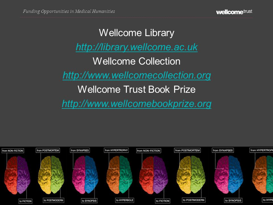 Wellcome Library http://library.wellcome.ac.uk Wellcome Collection http://www.wellcomecollection.org Wellcome Trust Book Prize http://www.wellcomebookprize.org Funding Opportunities in Medical Humanities