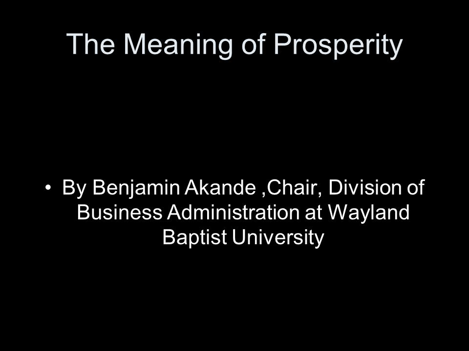 The Meaning of Prosperity By Benjamin Akande,Chair, Division of Business Administration at Wayland Baptist University
