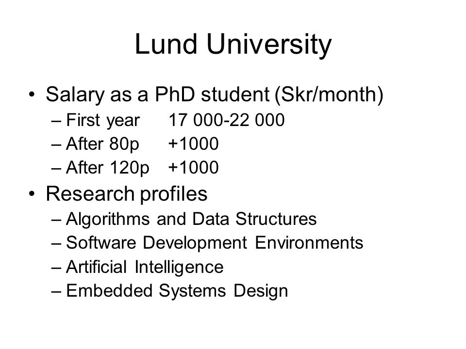 Lund University Salary as a PhD student (Skr/month) –First year17 000-22 000 –After 80p+1000 –After 120p+1000 Research profiles –Algorithms and Data Structures –Software Development Environments –Artificial Intelligence –Embedded Systems Design