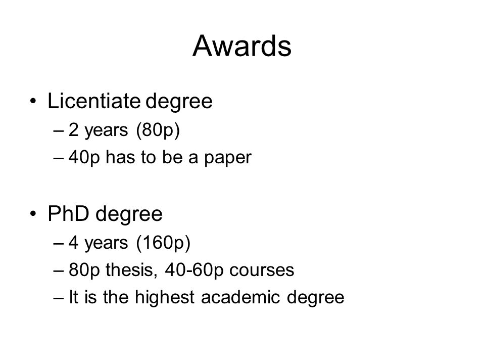 Awards Licentiate degree –2 years (80p) –40p has to be a paper PhD degree –4 years (160p) –80p thesis, 40-60p courses –It is the highest academic degree
