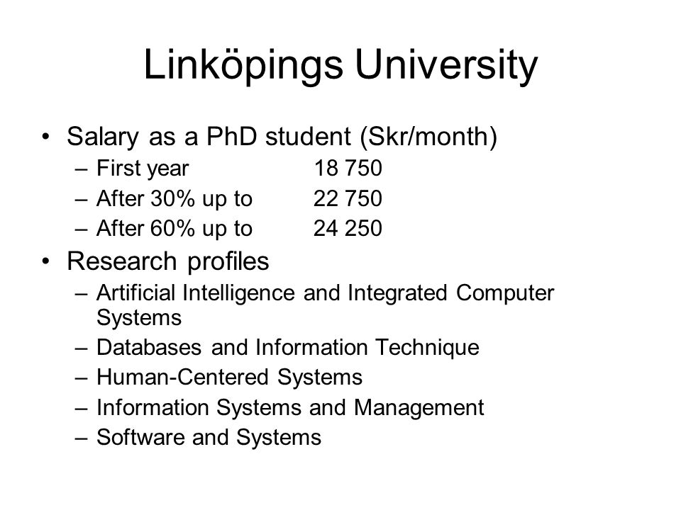 Linköpings University Salary as a PhD student (Skr/month) –First year18 750 –After 30% up to22 750 –After 60% up to24 250 Research profiles –Artificial Intelligence and Integrated Computer Systems –Databases and Information Technique –Human-Centered Systems –Information Systems and Management –Software and Systems