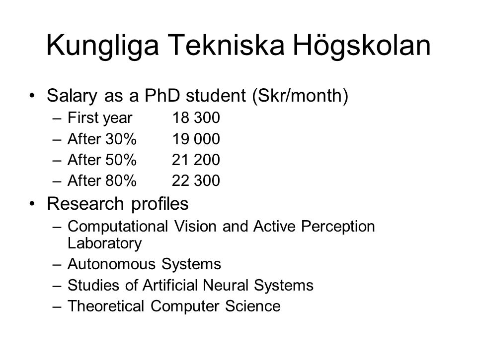 Örebro University Salary as a PhD student (Skr/month) –First year16 500 –Second year17 500 –Third year18 700 –Fourth year20 700 Research profiles –The Biologically Inspired Sensing and Control Lab –The Mobile Robotics Lab –The Intelligent Control Lab –The Learning Systems Lab