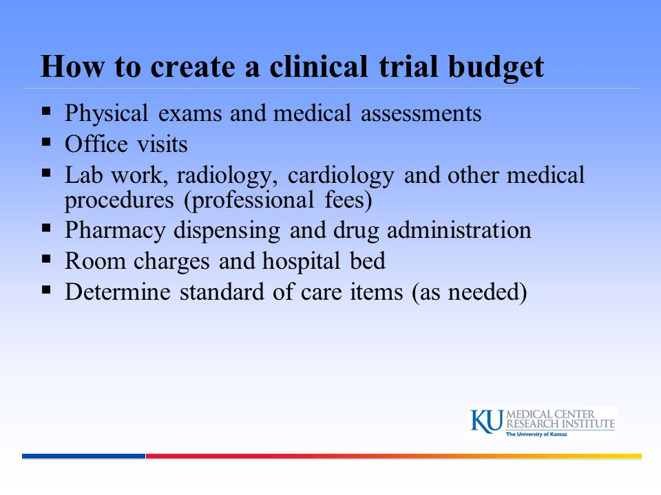 How to create a clinical trial budget  Physical exams and medical assessments  Office visits  Lab work, radiology, cardiology and other medical pro