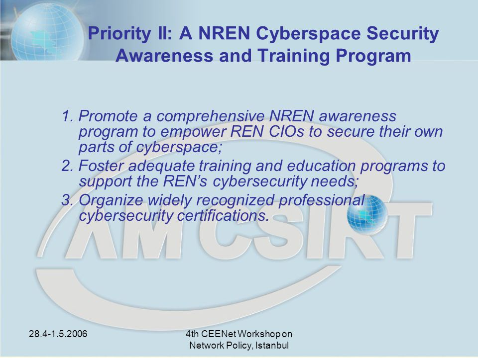 28.4-1.5.20064th CEENet Workshop on Network Policy, Istanbul Priority II: A NREN Cyberspace Security Awareness and Training Program 1.