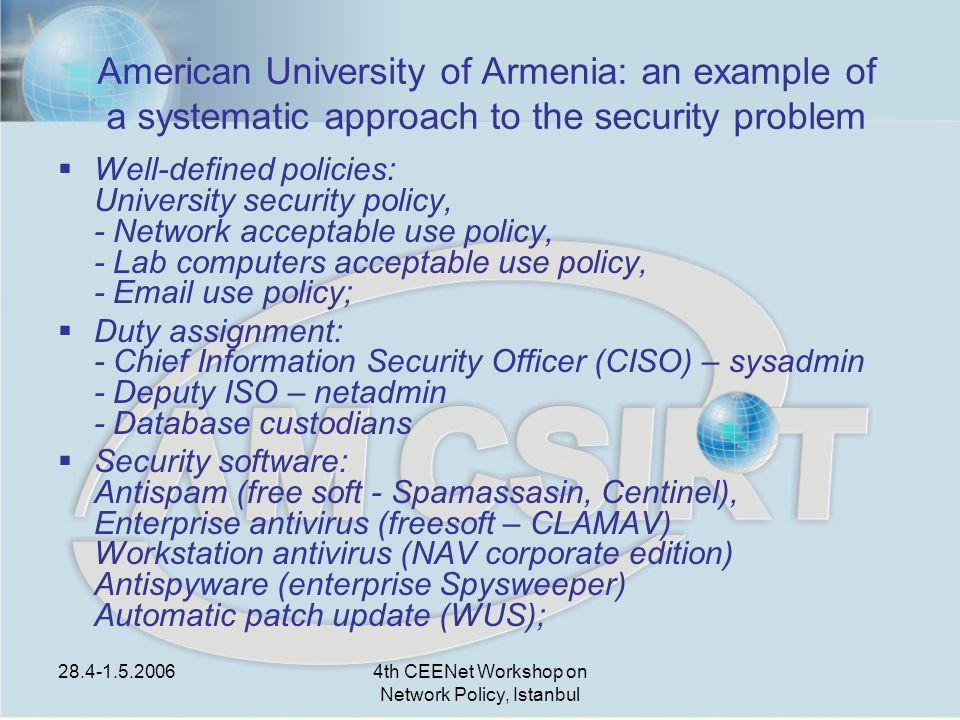 28.4-1.5.20064th CEENet Workshop on Network Policy, Istanbul American University of Armenia: an example of a systematic approach to the security problem  Well-defined policies: University security policy, - Network acceptable use policy, - Lab computers acceptable use policy, - Email use policy;  Duty assignment: - Chief Information Security Officer (CISO) – sysadmin - Deputy ISO – netadmin - Database custodians  Security software: Antispam (free soft - Spamassasin, Centinel), Enterprise antivirus (freesoft – CLAMAV) Workstation antivirus (NAV corporate edition) Antispyware (enterprise Spysweeper) Automatic patch update (WUS);
