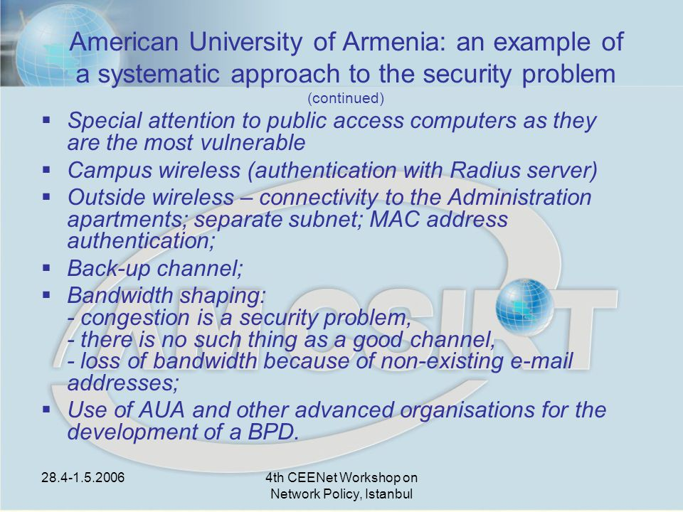 28.4-1.5.20064th CEENet Workshop on Network Policy, Istanbul American University of Armenia: an example of a systematic approach to the security problem (continued)  Special attention to public access computers as they are the most vulnerable  Campus wireless (authentication with Radius server)  Outside wireless – connectivity to the Administration apartments; separate subnet; MAC address authentication;  Back-up channel;  Bandwidth shaping: - congestion is a security problem, - there is no such thing as a good channel, - loss of bandwidth because of non-existing e-mail addresses;  Use of AUA and other advanced organisations for the development of a BPD.