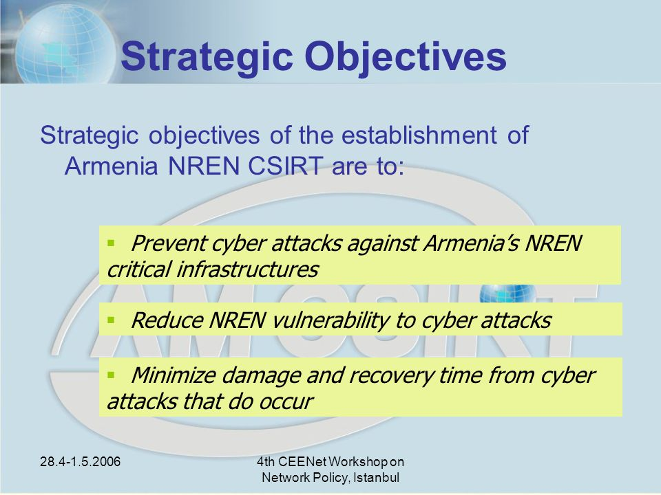 28.4-1.5.20064th CEENet Workshop on Network Policy, Istanbul Strategic Objectives Strategic objectives of the establishment of Armenia NREN CSIRT are to:  Prevent cyber attacks against Armenia's NREN critical infrastructures  Reduce NREN vulnerability to cyber attacks  Minimize damage and recovery time from cyber attacks that do occur