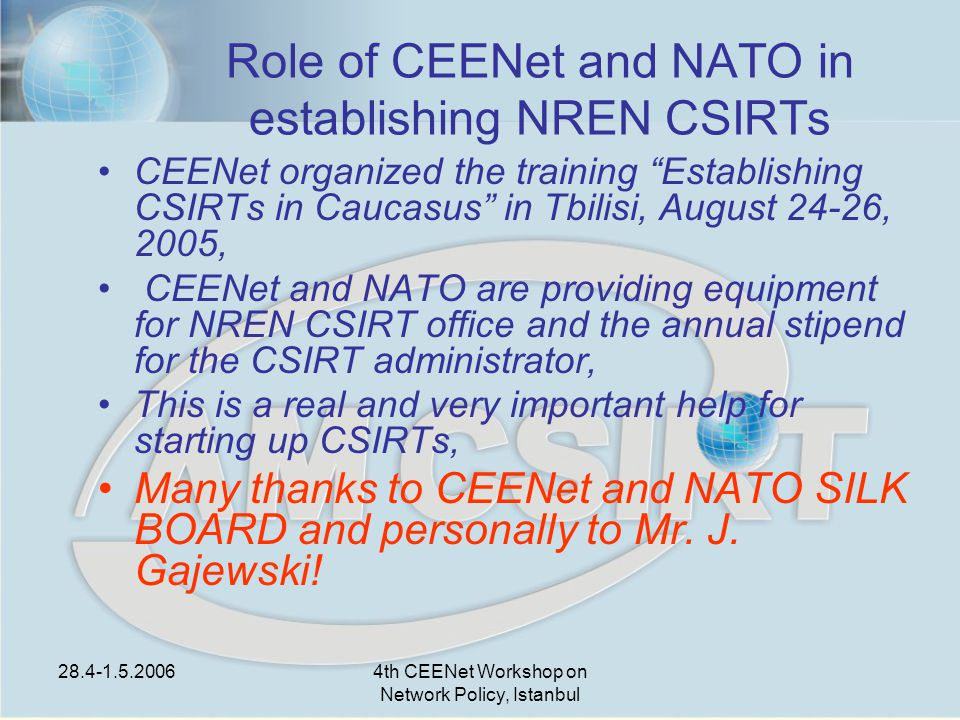 28.4-1.5.20064th CEENet Workshop on Network Policy, Istanbul Role of CEENet and NATO in establishing NREN CSIRTs CEENet organized the training Establishing CSIRTs in Caucasus in Tbilisi, August 24-26, 2005, CEENet and NATO are providing equipment for NREN CSIRT office and the annual stipend for the CSIRT administrator, This is a real and very important help for starting up CSIRTs, Many thanks to CEENet and NATO SILK BOARD and personally to Mr.