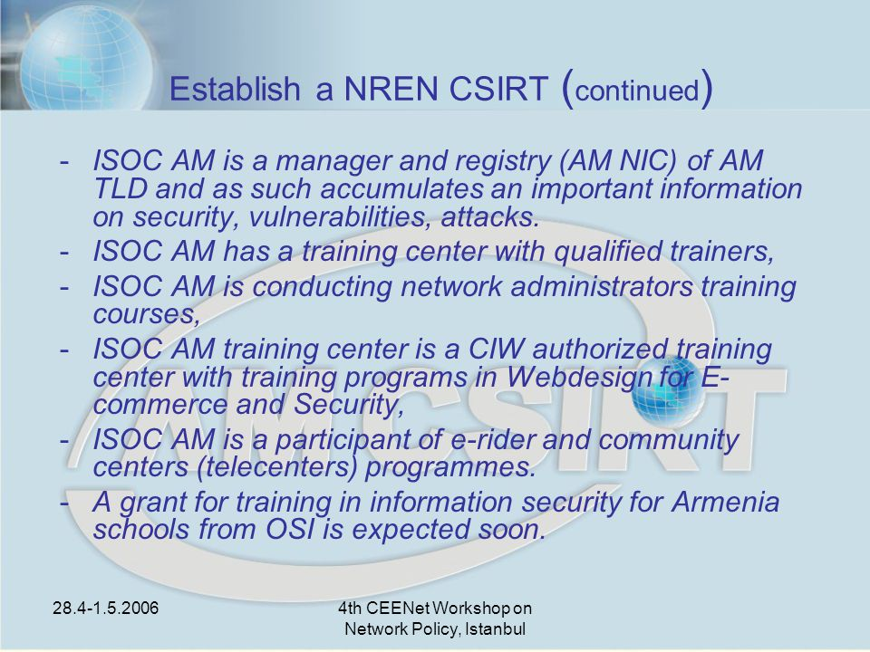 28.4-1.5.20064th CEENet Workshop on Network Policy, Istanbul Establish a NREN CSIRT ( continued ) -ISOC AM is a manager and registry (AM NIC) of AM TLD and as such accumulates an important information on security, vulnerabilities, attacks.