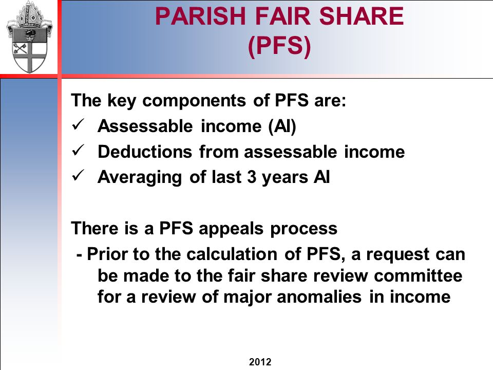 2012 PARISH FAIR SHARE (PFS) The key components of PFS are: Assessable income (AI) Deductions from assessable income Averaging of last 3 years AI There is a PFS appeals process - Prior to the calculation of PFS, a request can be made to the fair share review committee for a review of major anomalies in income