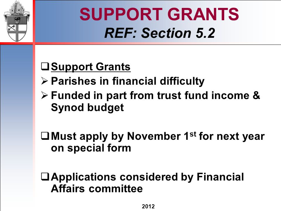 2012 SUPPORT GRANTS REF: Section 5.2  Support Grants  Parishes in financial difficulty  Funded in part from trust fund income & Synod budget  Must apply by November 1 st for next year on special form  Applications considered by Financial Affairs committee