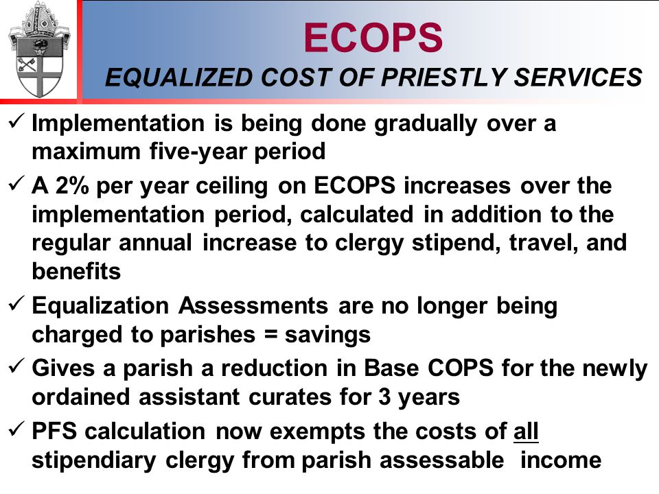 ECOPS EQUALIZED COST OF PRIESTLY SERVICES Implementation is being done gradually over a maximum five-year period A 2% per year ceiling on ECOPS increases over the implementation period, calculated in addition to the regular annual increase to clergy stipend, travel, and benefits Equalization Assessments are no longer being charged to parishes = savings Gives a parish a reduction in Base COPS for the newly ordained assistant curates for 3 years PFS calculation now exempts the costs of all stipendiary clergy from parish assessable income