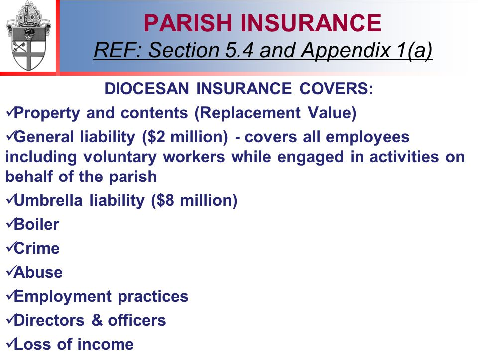 2012 PARISH INSURANCE REF: Section 5.4 and Appendix 1(a) DIOCESAN INSURANCE COVERS: Property and contents (Replacement Value) General liability ($2 million) - covers all employees including voluntary workers while engaged in activities on behalf of the parish Umbrella liability ($8 million) Boiler Crime Abuse Employment practices Directors & officers Loss of income
