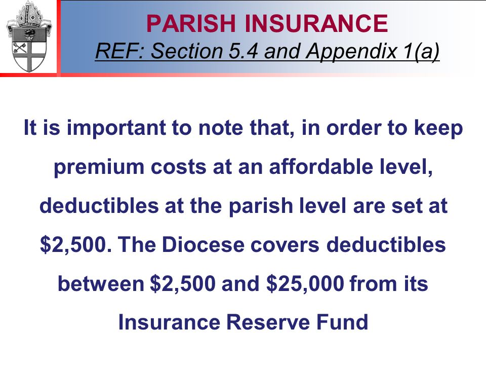 2012 PARISH INSURANCE REF: Section 5.4 and Appendix 1(a) It is important to note that, in order to keep premium costs at an affordable level, deductibles at the parish level are set at $2,500.