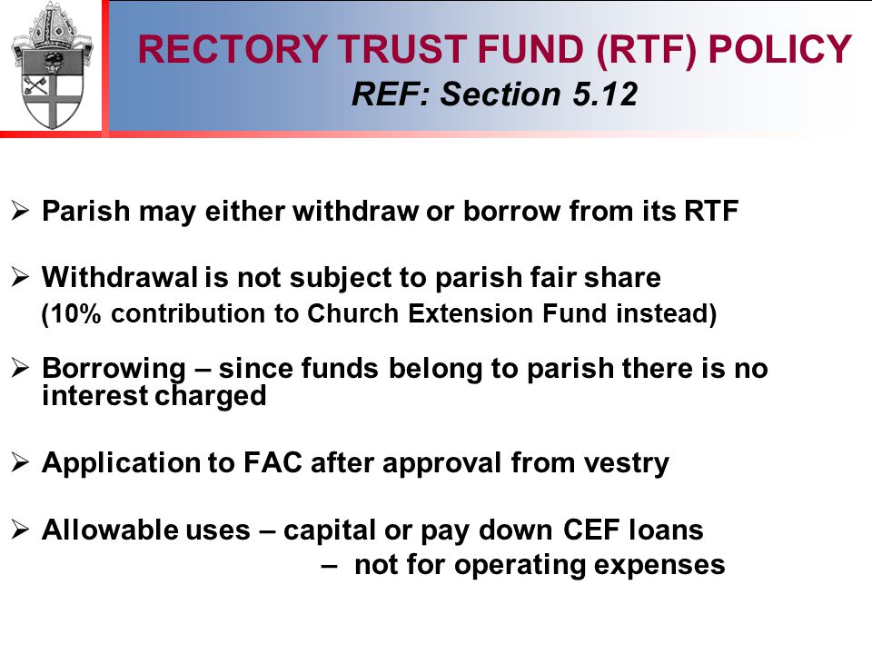 2012 RECTORY TRUST FUND (RTF) POLICY REF: Section 5.12  Parish may either withdraw or borrow from its RTF  Withdrawal is not subject to parish fair share (10% contribution to Church Extension Fund instead)  Borrowing – since funds belong to parish there is no interest charged  Application to FAC after approval from vestry  Allowable uses – capital or pay down CEF loans – not for operating expenses
