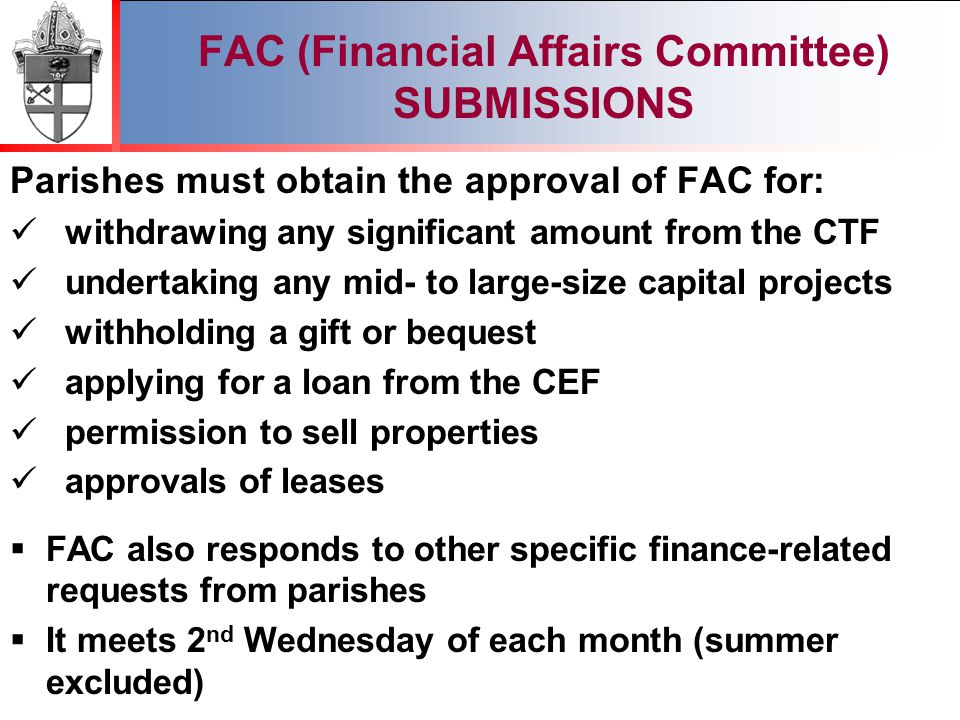 2012 FAC (Financial Affairs Committee) SUBMISSIONS Parishes must obtain the approval of FAC for: withdrawing any significant amount from the CTF undertaking any mid- to large-size capital projects withholding a gift or bequest applying for a loan from the CEF permission to sell properties approvals of leases  FAC also responds to other specific finance-related requests from parishes  It meets 2 nd Wednesday of each month (summer excluded)