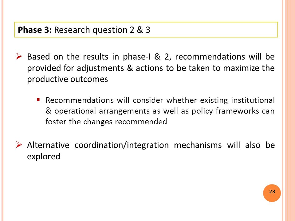 23  Based on the results in phase-I & 2, recommendations will be provided for adjustments & actions to be taken to maximize the productive outcomes  Recommendations will consider whether existing institutional & operational arrangements as well as policy frameworks can foster the changes recommended  Alternative coordination/integration mechanisms will also be explored Phase 3: Research question 2 & 3