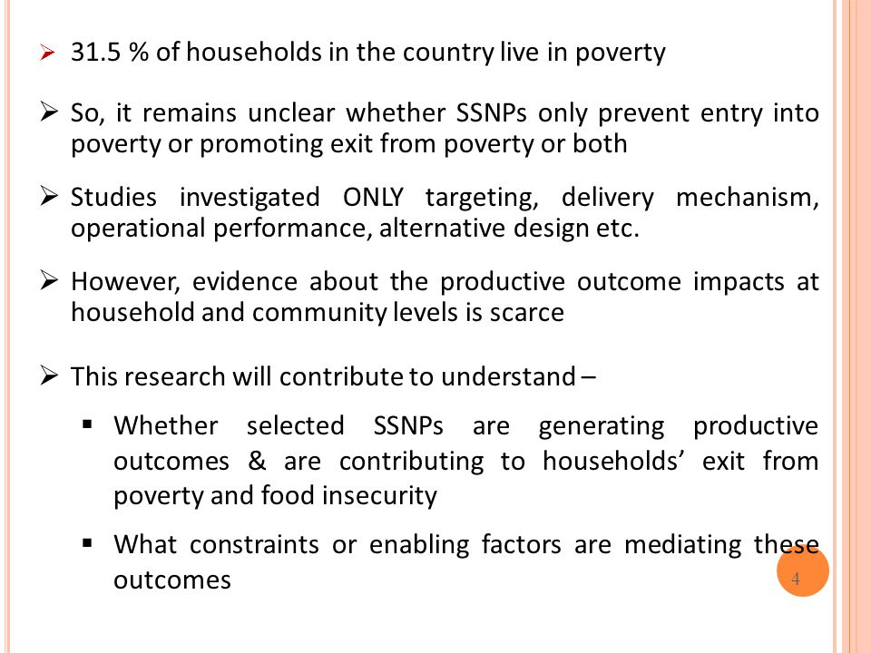 4  31.5 % of households in the country live in poverty  So, it remains unclear whether SSNPs only prevent entry into poverty or promoting exit from poverty or both  Studies investigated ONLY targeting, delivery mechanism, operational performance, alternative design etc.