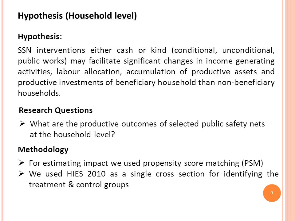 7 Hypothesis (Household level) Hypothesis: SSN interventions either cash or kind (conditional, unconditional, public works) may facilitate significant changes in income generating activities, labour allocation, accumulation of productive assets and productive investments of beneficiary household than non-beneficiary households.