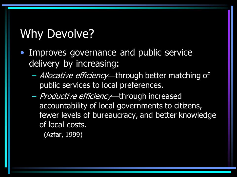 Why Devolve? Improves governance and public service delivery by increasing: –Allocative efficiency — through better matching of public services to loc