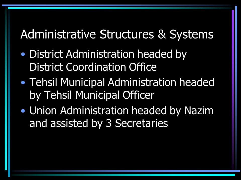 Administrative Structures & Systems District Administration headed by District Coordination Office Tehsil Municipal Administration headed by Tehsil Mu