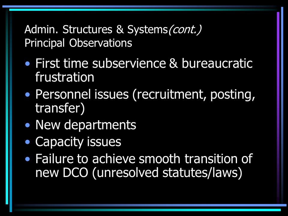Admin. Structures & Systems(cont.) Principal Observations First time subservience & bureaucratic frustration Personnel issues (recruitment, posting, t