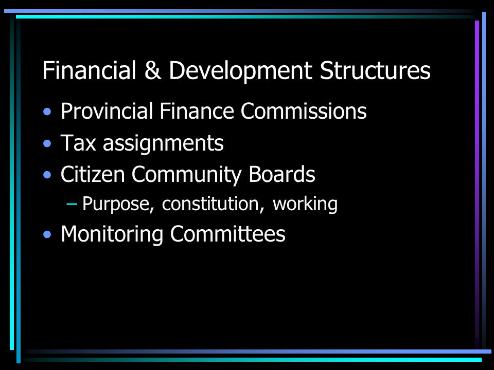 Financial & Development Structures Provincial Finance Commissions Tax assignments Citizen Community Boards –Purpose, constitution, working Monitoring