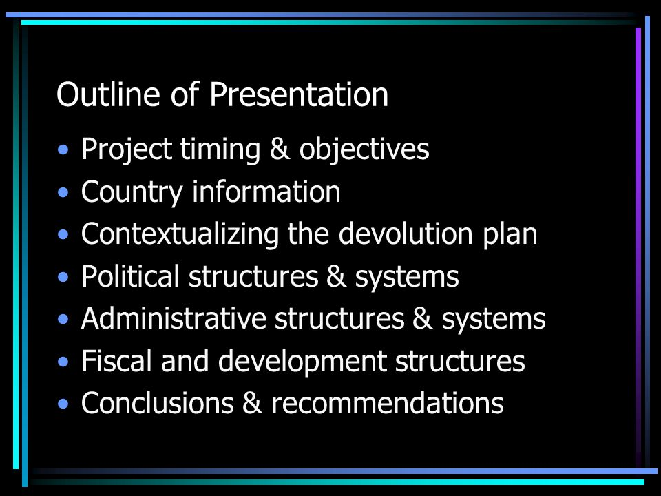 Outline of Presentation Project timing & objectives Country information Contextualizing the devolution plan Political structures & systems Administrat