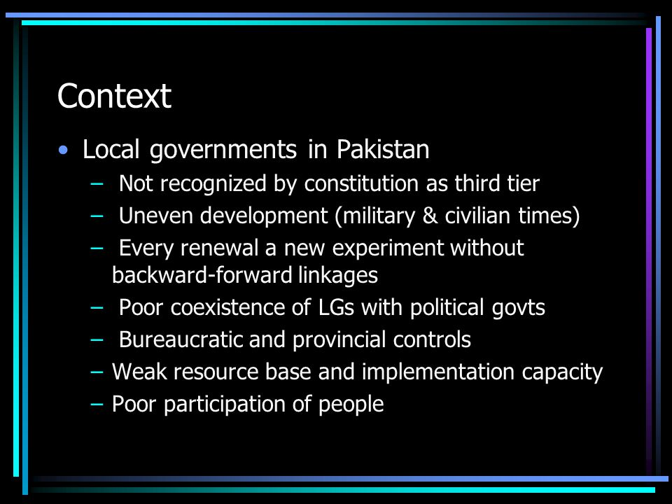 Context Local governments in Pakistan – Not recognized by constitution as third tier – Uneven development (military & civilian times) – Every renewal