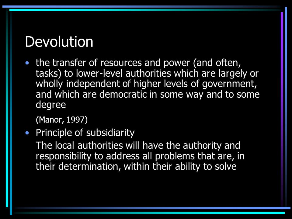 Devolution the transfer of resources and power (and often, tasks) to lower-level authorities which are largely or wholly independent of higher levels