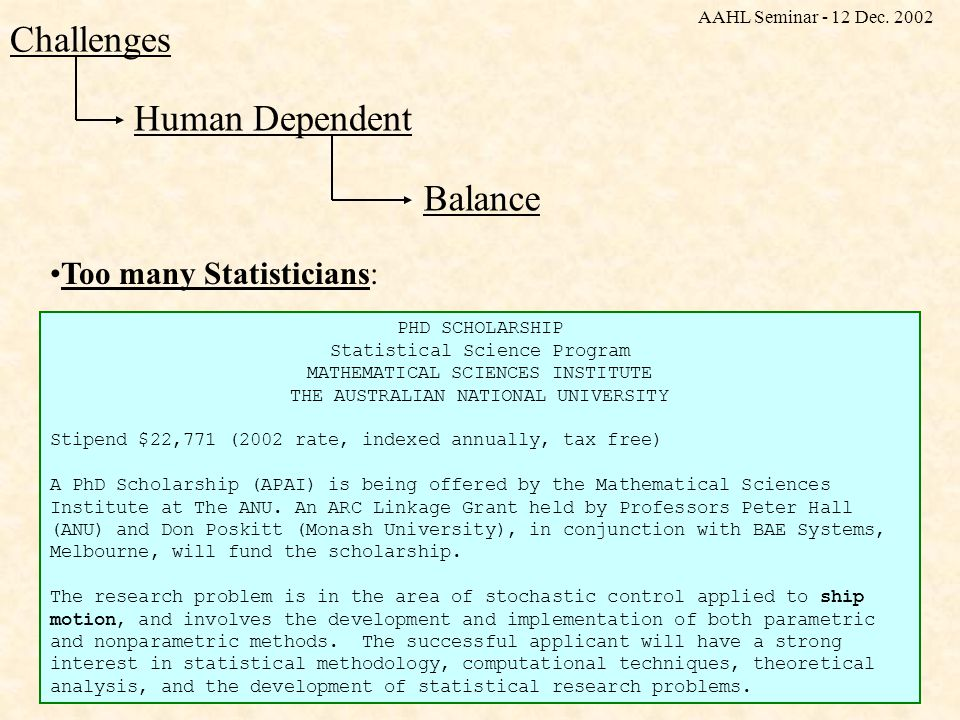Human Dependent Challenges Balance Too many Statisticians: PHD SCHOLARSHIP Statistical Science Program MATHEMATICAL SCIENCES INSTITUTE THE AUSTRALIAN NATIONAL UNIVERSITY Stipend $22,771 (2002 rate, indexed annually, tax free) A PhD Scholarship (APAI) is being offered by the Mathematical Sciences Institute at The ANU.