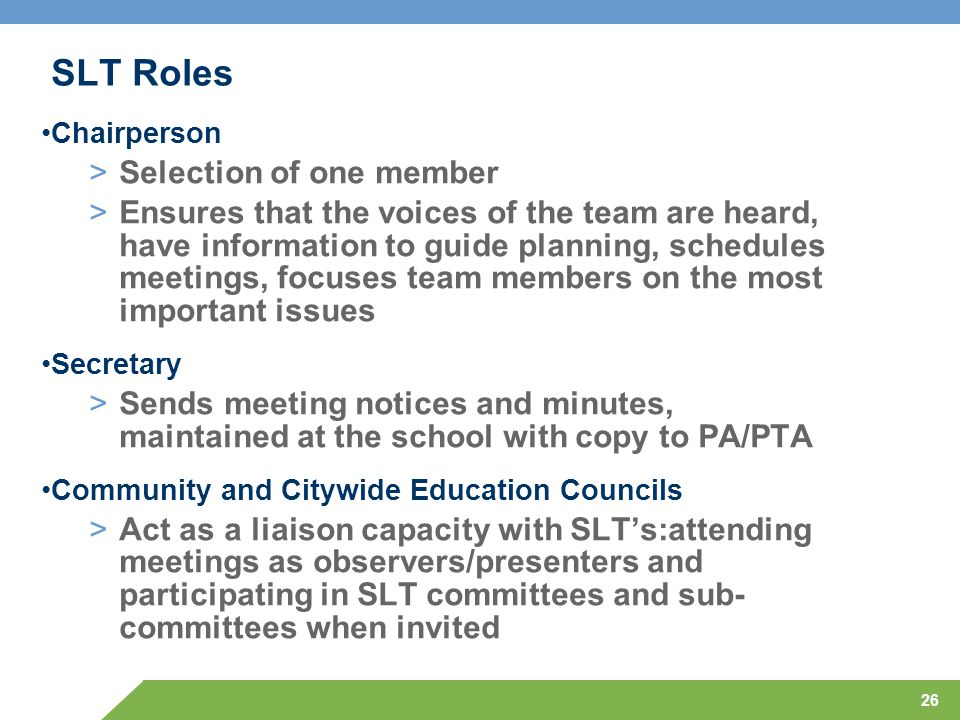 26 SLT Roles Chairperson >Selection of one member >Ensures that the voices of the team are heard, have information to guide planning, schedules meetings, focuses team members on the most important issues Secretary >Sends meeting notices and minutes, maintained at the school with copy to PA/PTA Community and Citywide Education Councils >Act as a liaison capacity with SLT's:attending meetings as observers/presenters and participating in SLT committees and sub- committees when invited
