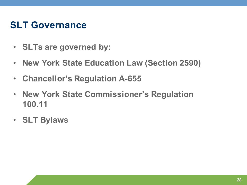 28 SLT Governance SLTs are governed by: New York State Education Law (Section 2590) Chancellor's Regulation A-655 New York State Commissioner's Regulation 100.11 SLT Bylaws