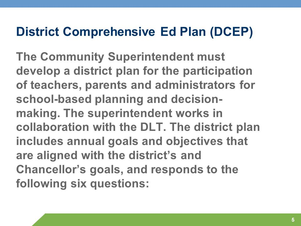 5 District Comprehensive Ed Plan (DCEP) The Community Superintendent must develop a district plan for the participation of teachers, parents and admin