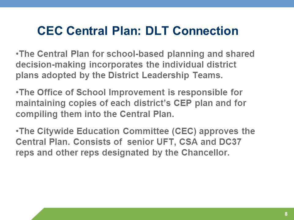 8 CEC Central Plan: DLT Connection The Central Plan for school-based planning and shared decision-making incorporates the individual district plans adopted by the District Leadership Teams.