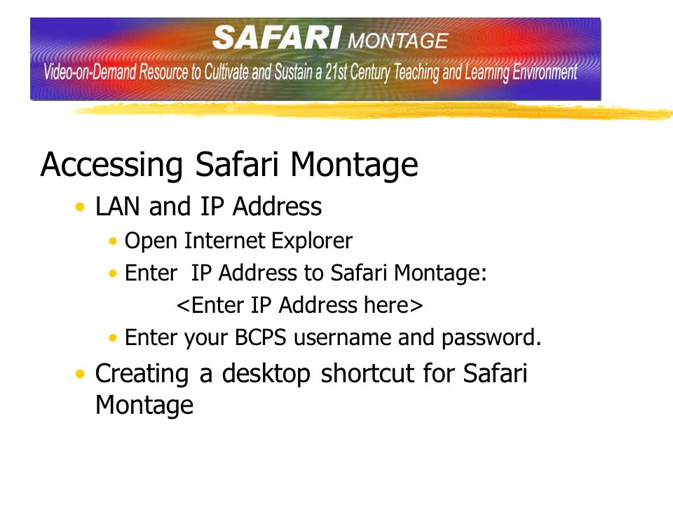 Accessing Safari Montage LAN and IP Address Open Internet Explorer Enter IP Address to Safari Montage: Enter your BCPS username and password.