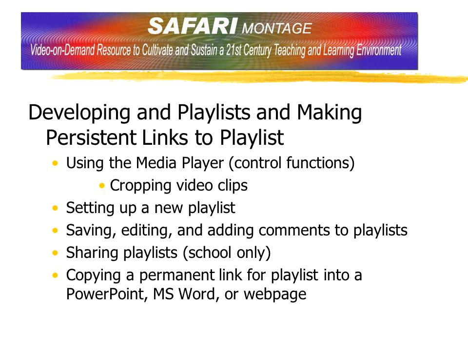 Developing and Playlists and Making Persistent Links to Playlist Using the Media Player (control functions) Cropping video clips Setting up a new playlist Saving, editing, and adding comments to playlists Sharing playlists (school only) Copying a permanent link for playlist into a PowerPoint, MS Word, or webpage